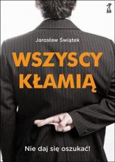 Wszyscy kłamią Nie daj się oszukać - Jarosław Świątek   mała okładka