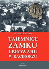 Tajemnice zamku i browaru w Raciborzu - Grzegorz Wawoczny | mała okładka