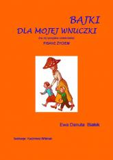 Bajki dla mojej wnuczki Pisane życiem. (na Jej specjalne zamówienie) - Białek Ewa Danuta | mała okładka
