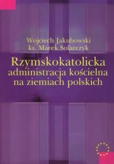 Rzymskokatolicka administracja kościelna na ziemiach polskich - Jakubowski Wojciech, Solarczyk Marek | mała okładka