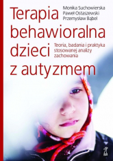 Terapia behawioralna dzieci z autyzmem Teoria, badania i praktyka stosowanej analizy zachowania - Suchowierska Monika, Ostaszewski Paweł, Bąbel   mała okładka