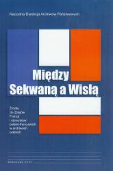 Między Sekwaną a Wisłą Źródła do dziejów Francji i stosunków polsko-francuskich w archiwach polskich - Anna Laszuk | mała okładka
