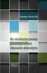 Ku stochastycznemu paradygmatowi ekonomii dobrobytu - Kot Stanisław Maciej | mała okładka