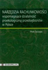 Narzędzia rachunkowości wspomagające działalność proekologiczną przedsiębiorstw w Polsce - Piotr Szczypa   mała okładka