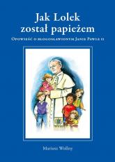 Jak Lolek został papieżem Opowieść o błogosławionym Janie Pawle II - Mariusz Wollny   mała okładka
