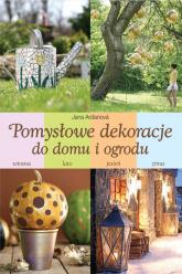 Pomysłowe dekoracje do domu i ogrodu - Jana Ardanova | mała okładka