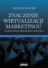Znaczenie wirtualizacji marketingu w sieciowym kreowaniu wartości - Grzegorz Mazurek | mała okładka