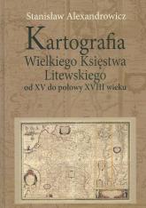 Kartografia Wielkiego Księstwa Litewskiego od XV do połowy XVIII wieku - Stanisław Alexandrowicz | mała okładka