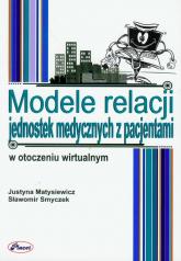 Modele relacji jednostek medycznych z pacjentami w otoczeniu wirtualnym - Matysiewicz Justyna, Smyczek Sławomir | mała okładka