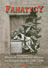 Fanatycy Werwolf i podziemie zbrojne na Dolnym Śląsku 1945-1948 - Julian Bartosz | mała okładka
