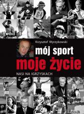 Mój sport moje życie Nasi na igrzyskach - Krzysztof Wyrzykowski | mała okładka