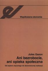 Ani bezrobocie, ani opieka społeczna Od wyboru etycznego do ekonomicznej realizacji - Jules Gazon   mała okładka