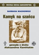 Kamyk na szańcu Gawęda o druhu Aleksandrze Kamińskim - Barbara Wachowicz | mała okładka