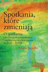 Spotkania które zmieniają O spotkaniu jako kategorii pedagogicznej i wydarzeniu wychowującemu na drodze życia - Maria Jagiełło | mała okładka