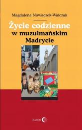 Życie codzienne w muzułmańskim Madrycie - Magdalena Nowaczek-Walczak   mała okładka