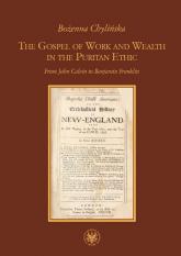 The Gospel of Work and Wealth in the Puritan Ethic From John Calvin to Benjamin Franklin - Bożenna Chylińska   mała okładka