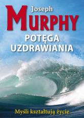 Potęga uzdrawiania Myśli kształtują życie - Joseph Murphy | mała okładka