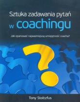 Sztuka zadawania pytań w coachingu Jak opanować najwazniejszą umiejętność coacha? - Tony Stoltzfus | mała okładka