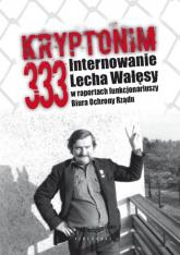 Kryptonim 333 Internowanie Lecha Wałęsy  w raportach funkcjonariuszy Biura Ochrony Rządu - Kozłowski Tomasz, Majchrzak Grzegorz | mała okładka