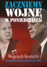 Zaczniemy wojnę w poniedziałek Kubański kryzys rakietowy 1962 - Wojciech Kostecki   mała okładka