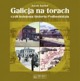 Galicja na torach czyli kolejowa historia Podbeskidzia - Jacek Kachel | mała okładka