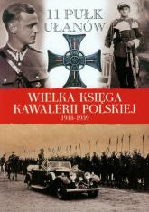Wielka Księga Kawalerii Polskiej 1918-1939 Tom 14 11 Pułk Ułanów Legionowych im. Marszałka Edwarda Śmigłego-Rydza - zbiorowa Praca | mała okładka