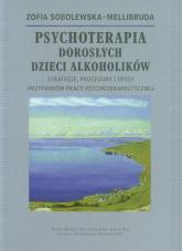 Psychoterapia Dorosłych Dzieci Alkoholików Strategie, procedury i opisy przypadków pracy psychoterapeutycznej - Zofia Sobolewska-Mellibruda | mała okładka