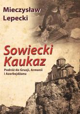 Sowiecki Kaukaz Podróż do Gruzji, Armenii i Azerbejdżanu - Mieczysław Lepecki | mała okładka
