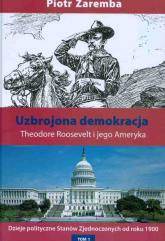 Uzbrojona demokracja Theodore Roosevelt i jego Ameryka - Piotr Zaremba   mała okładka