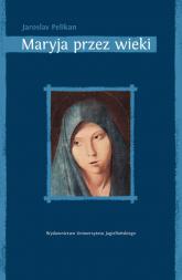 Maryja przez wieki Jej miejsce w historii kultury - Jaroslav Pelikan | mała okładka