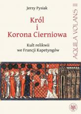 Król i Korona Cierniowa Kult relikwii we Francji Kapetyngów - Jerzy Pysiak | mała okładka