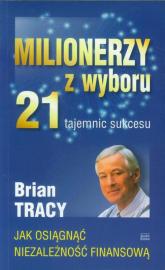 Milionerzy z wyboru 21 tajemnic sukcesu Jak osiągnąć niezalezność finansową - Brian Tracy | mała okładka
