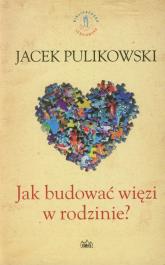 Jak budować więzi w rodzinie - Jacek Pulikowski | mała okładka