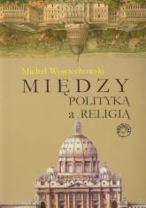 Między polityką a religią - Michał Wojciechowski | mała okładka