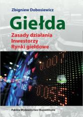 Giełda Zasady działania Inwestorzy Rynki giełdowe - Zbigniew Dobosiewicz   mała okładka