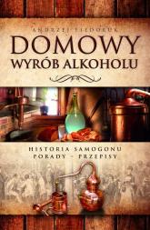 Domowy wyrób alkoholu Historia samogonu. Porady. Przepisy - Andrzej Fiedoruk | mała okładka