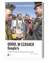 Gogol w czasach Google'a Sensacja! Okazuje się, że Rosję można zrozumieć - Wacław Radziwinowicz | mała okładka