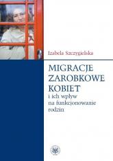 Migracje zarobkowe kobiet oraz ich wpływ na funkcjonowanie rodzin - Izabela Szczygielska | mała okładka