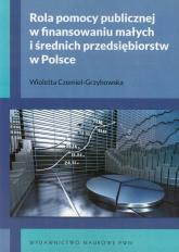 Rola pomocy publicznej w finansowaniu małych i średnich przedsiębiorstw w Polsce - Wioletta Czemiel-Grzybowska | mała okładka
