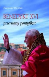 Benedykt XVI Przerwany pontyfikat - Przemysław Słowiński | mała okładka