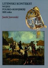 Litewski kontekst wojny polsko rosyjskiej 1831 roku - Jacek Jaworski | mała okładka