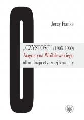 Czystość (1905-1909) Augustyna Wróblewskiego albo iluzja etycznej krucjaty - Jerzy Franke | mała okładka