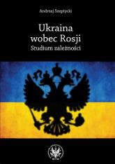 Ukraina wobec Rosji Studium zależności - Andrzej Szeptycki | mała okładka