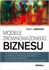Modele zrównoważonego biznesu w budowie długoterminowej wartości przedsiębiorstw z uwzględnieniem ich społecznej odpowiedzialności - Adam Jabłoński   mała okładka