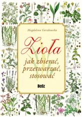 Zioła Jak zbierać przetwarzać stosować - Magdalena Gorzkowska | mała okładka