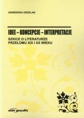 Idee koncepcje interpretacje Szkice o literaturze przełomu XIX i XX wieku - Agnieszka Grzelak | mała okładka