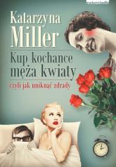 Kup kochance męża kwiaty czyli jak uniknąć zdrady - Katarzyna Miller | mała okładka