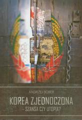 Korea Zjednoczona - szansa czy utopia - Andrzej Bober | mała okładka
