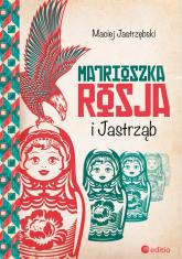 Matrioszka Rosja i Jastrząb - Maciej Jastrzębski | mała okładka