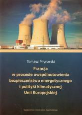 Francja w procesie uwspólnotowienia bezpieczeństwa energetycznego i polityki klimatycznej Unii Europejskiej - Tomasz Młynarski | mała okładka